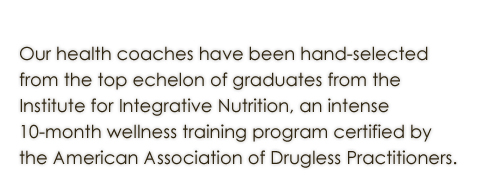 Our wellness counselors have been hand selected  from the top echelon of graduates from the  Institute for Integrative Nutrition, an intense  10-month wellness training program certified by  Teacher's College Columbia University.